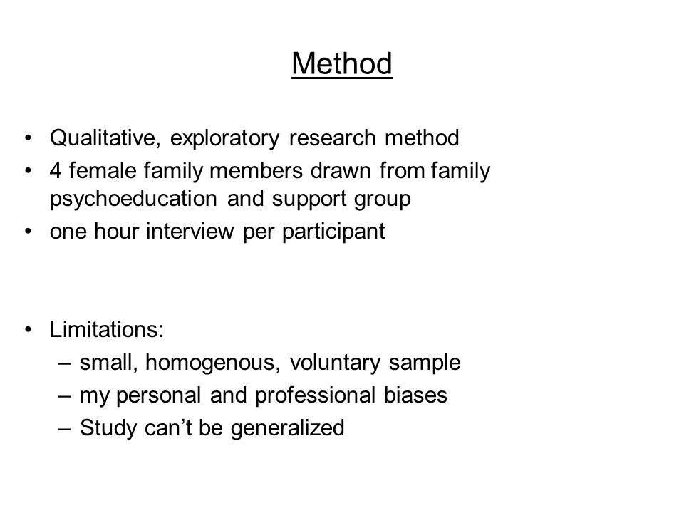 Method Qualitative, exploratory research method 4 female family members drawn from family psychoeducation and support group one hour interview per participant Limitations: –small, homogenous, voluntary sample –my personal and professional biases –Study can't be generalized