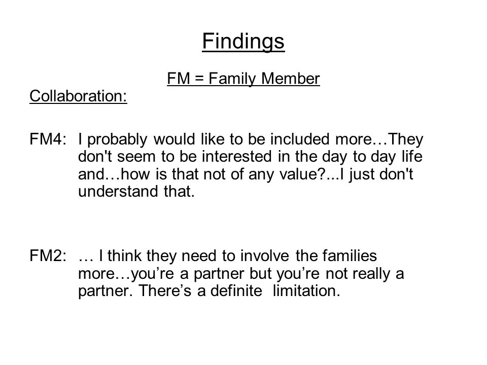 Findings FM = Family Member Collaboration: FM4: I probably would like to be included more…They don t seem to be interested in the day to day life and…how is that not of any value?...I just don t understand that.