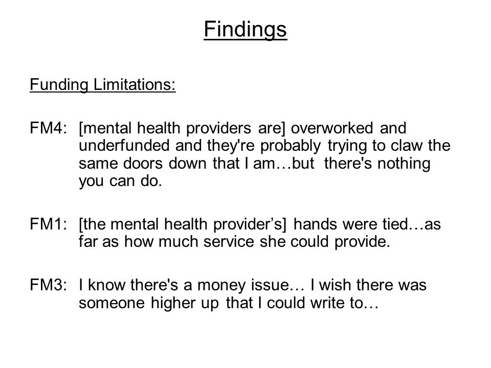 Findings Funding Limitations: FM4:[mental health providers are] overworked and underfunded and they re probably trying to claw the same doors down that I am…but there s nothing you can do.