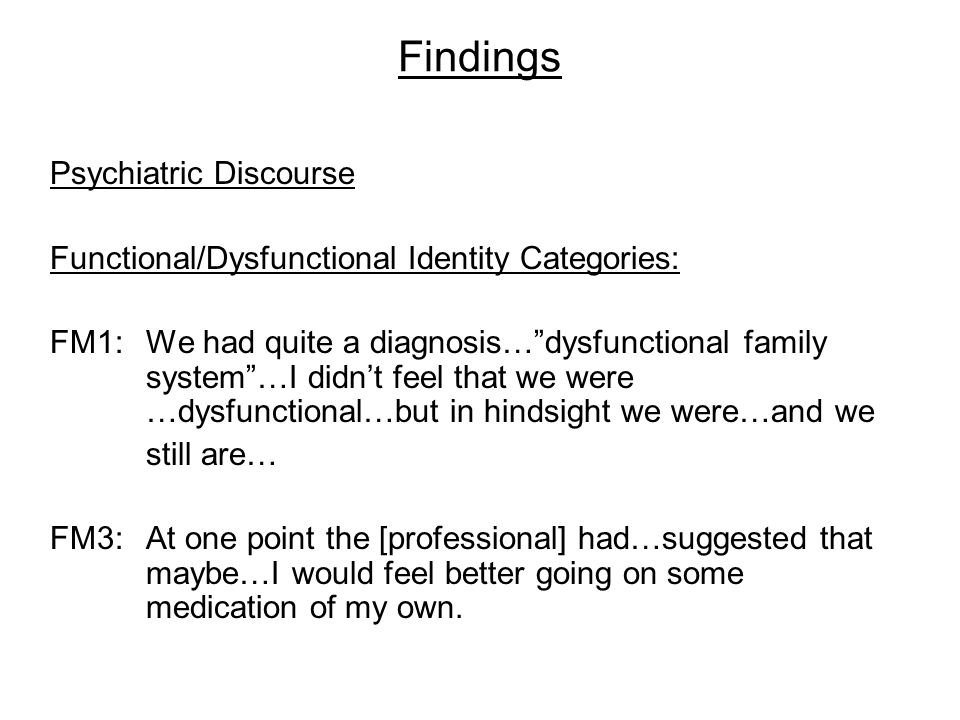 Findings Psychiatric Discourse Functional/Dysfunctional Identity Categories: FM1:We had quite a diagnosis… dysfunctional family system …I didn't feel that we were …dysfunctional…but in hindsight we were…and we still are… FM3:At one point the [professional] had…suggested that maybe…I would feel better going on some medication of my own.