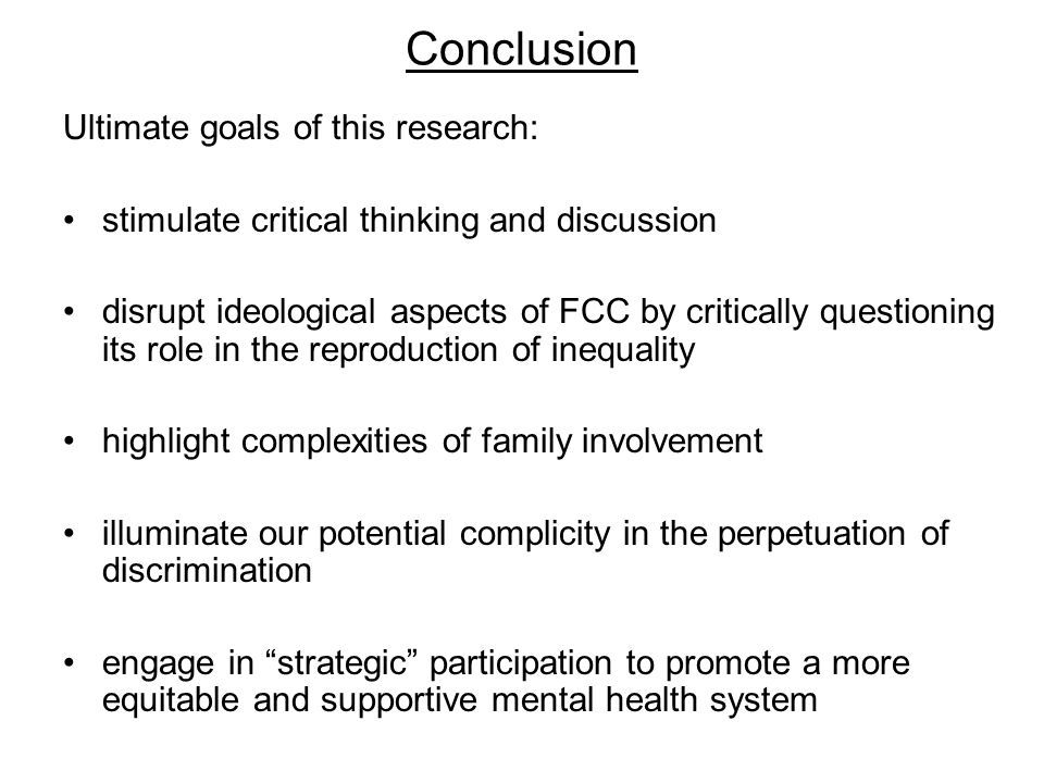 Conclusion Ultimate goals of this research: stimulate critical thinking and discussion disrupt ideological aspects of FCC by critically questioning its role in the reproduction of inequality highlight complexities of family involvement illuminate our potential complicity in the perpetuation of discrimination engage in strategic participation to promote a more equitable and supportive mental health system