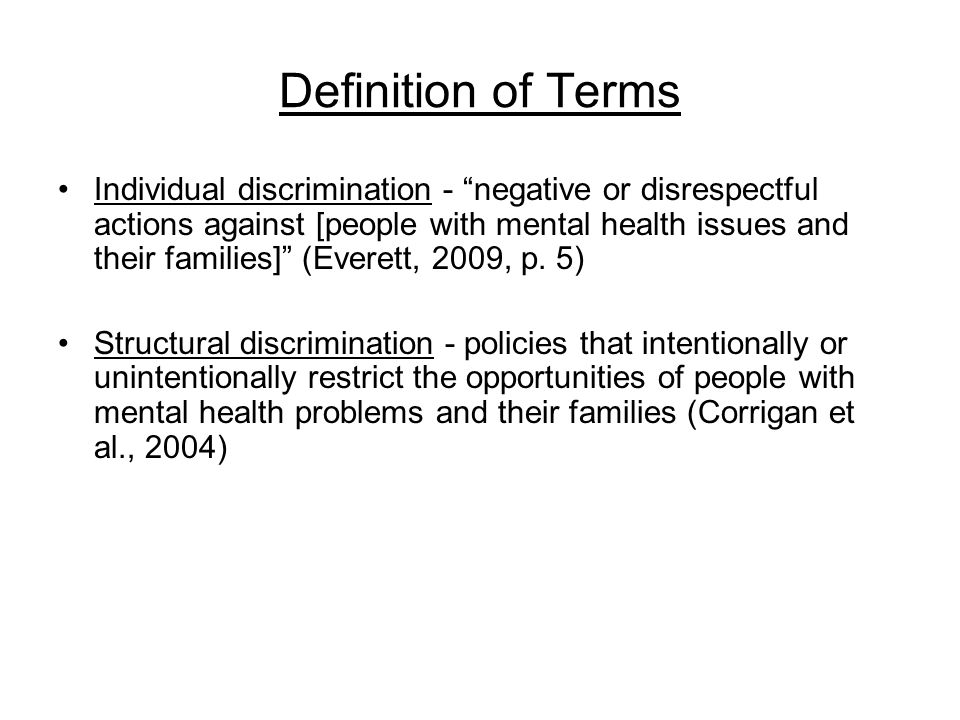 Definition of Terms Individual discrimination - negative or disrespectful actions against [people with mental health issues and their families] (Everett, 2009, p.