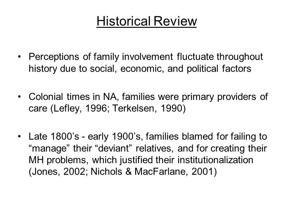 Historical Review Perceptions of family involvement fluctuate throughout history due to social, economic, and political factors Colonial times in NA, families were primary providers of care (Lefley, 1996; Terkelsen, 1990) Late 1800's - early 1900's, families blamed for failing to manage their deviant relatives, and for creating their MH problems, which justified their institutionalization (Jones, 2002; Nichols & MacFarlane, 2001)