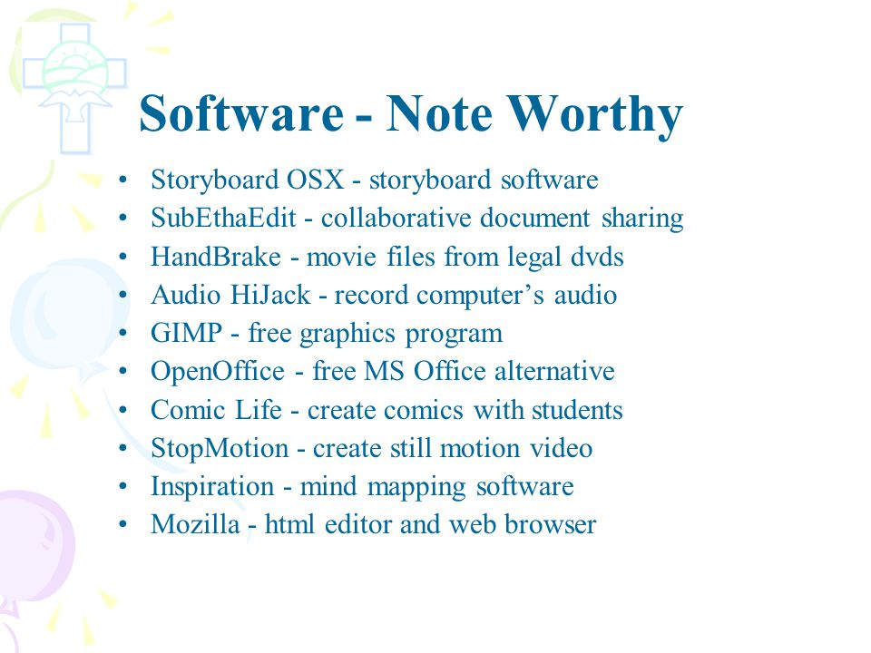 Software - Note Worthy Storyboard OSX - storyboard software SubEthaEdit - collaborative document sharing HandBrake - movie files from legal dvds Audio HiJack - record computer's audio GIMP - free graphics program OpenOffice - free MS Office alternative Comic Life - create comics with students StopMotion - create still motion video Inspiration - mind mapping software Mozilla - html editor and web browser