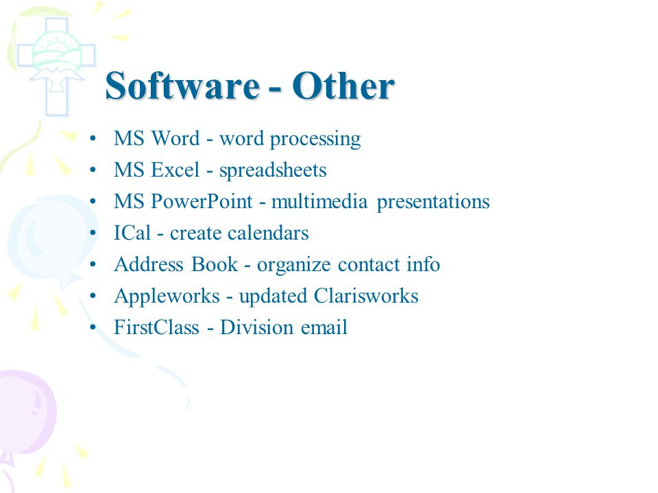 Software - Other MS Word - word processing MS Excel - spreadsheets MS PowerPoint - multimedia presentations ICal - create calendars Address Book - organize contact info Appleworks - updated Clarisworks FirstClass - Division email