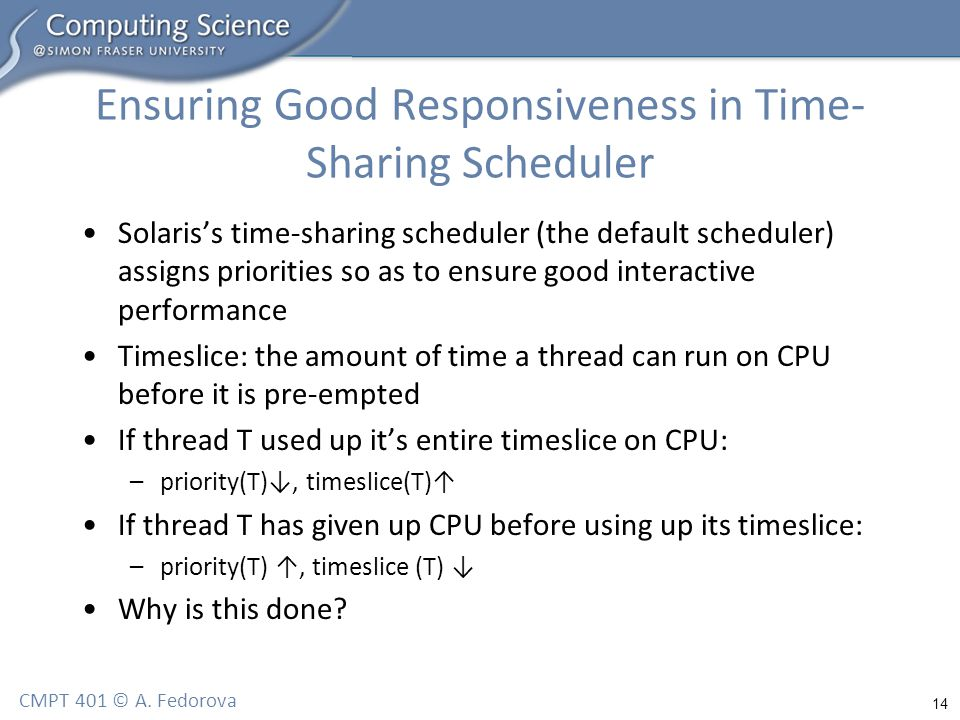14 CMPT 401 © A. Fedorova Ensuring Good Responsiveness in Time- Sharing Scheduler Solaris's time-sharing scheduler (the default scheduler) assigns pri