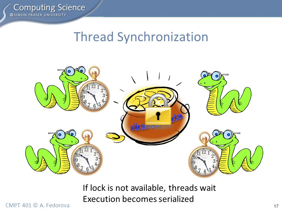 17 CMPT 401 © A. Fedorova Thread Synchronization If lock is not available, threads wait Execution becomes serialized