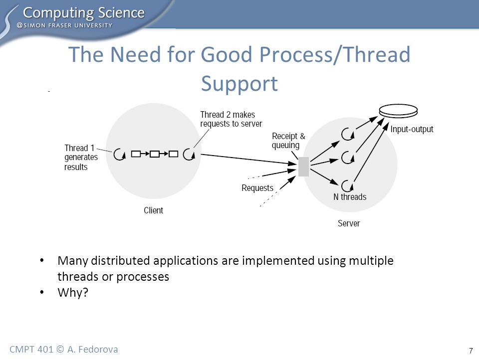 7 CMPT 401 © A. Fedorova The Need for Good Process/Thread Support Many distributed applications are implemented using multiple threads or processes Wh