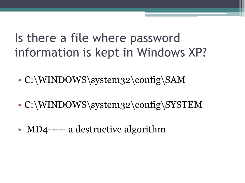 Is there a file where password information is kept in Windows XP? C:\WINDOWS\system32\config\SAM C:\WINDOWS\system32\config\SYSTEM MD4----- a destruct