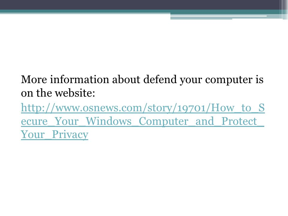 More information about defend your computer is on the website: http://www.osnews.com/story/19701/How_to_S ecure_Your_Windows_Computer_and_Protect_ You