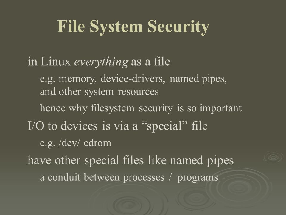 File System Security in Linux everything as a file e.g. memory, device-drivers, named pipes, and other system resources hence why filesystem security