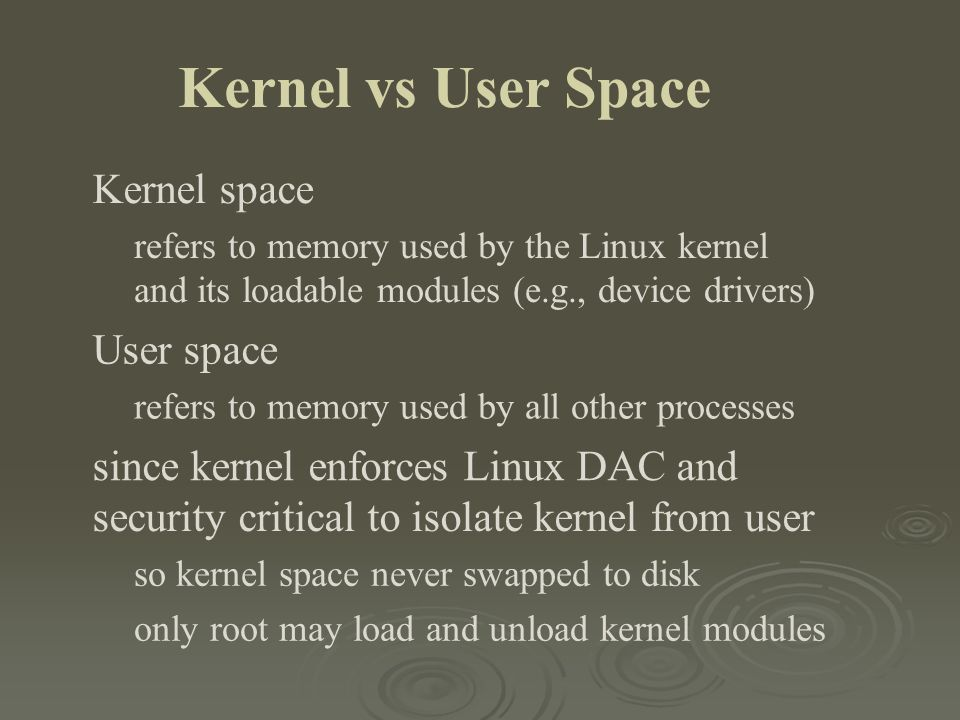 Kernel vs User Space Kernel space refers to memory used by the Linux kernel and its loadable modules (e.g., device drivers) User space refers to memor