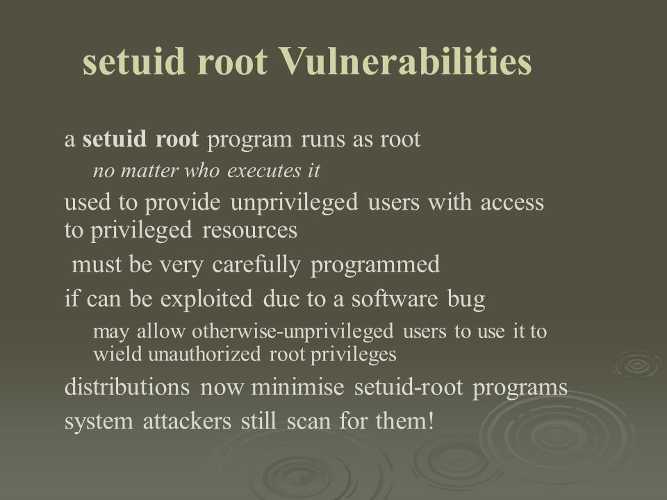 setuid root Vulnerabilities a setuid root program runs as root no matter who executes it used to provide unprivileged users with access to privileged