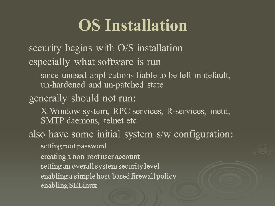 OS Installation security begins with O/S installation especially what software is run since unused applications liable to be left in default, un-harde