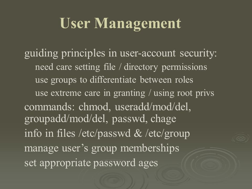 User Management guiding principles in user-account security: need care setting file / directory permissions use groups to differentiate between roles