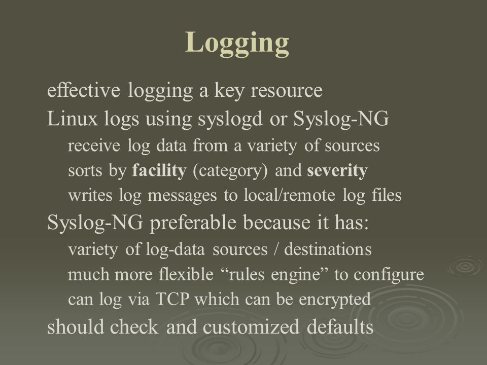 Logging effective logging a key resource Linux logs using syslogd or Syslog-NG receive log data from a variety of sources sorts by facility (category)