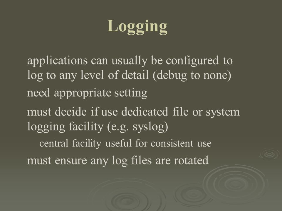 Logging applications can usually be configured to log to any level of detail (debug to none) need appropriate setting must decide if use dedicated fil