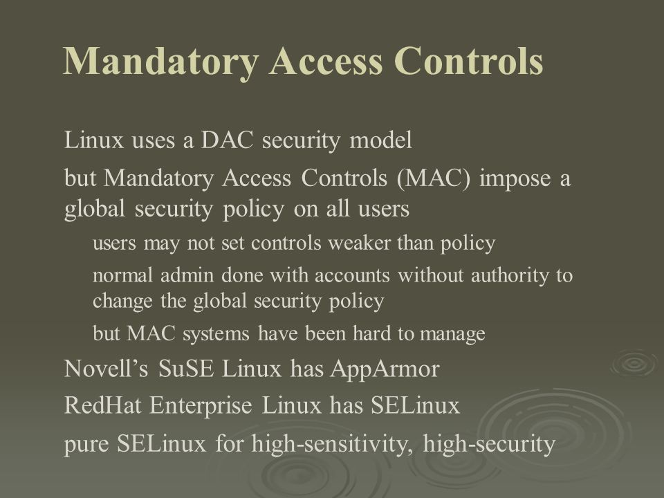 Mandatory Access Controls Linux uses a DAC security model but Mandatory Access Controls (MAC) impose a global security policy on all users users may n