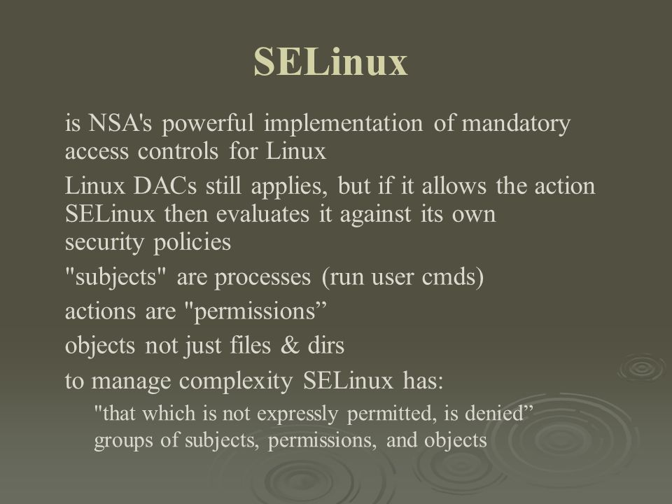 SELinux is NSA's powerful implementation of mandatory access controls for Linux Linux DACs still applies, but if it allows the action SELinux then eva