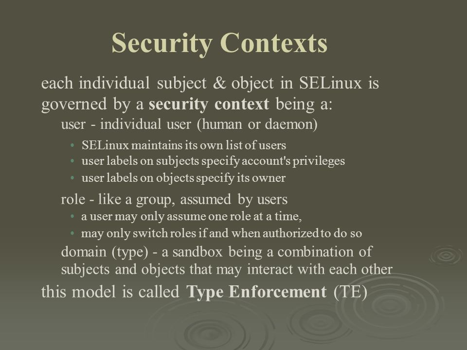 Security Contexts each individual subject & object in SELinux is governed by a security context being a: user - individual user (human or daemon) SELi