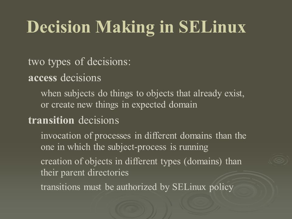 Decision Making in SELinux two types of decisions: access decisions when subjects do things to objects that already exist, or create new things in exp