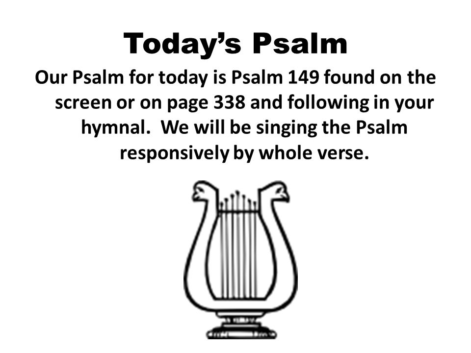 Today's Psalm Our Psalm for today is Psalm 149 found on the screen or on page 338 and following in your hymnal.