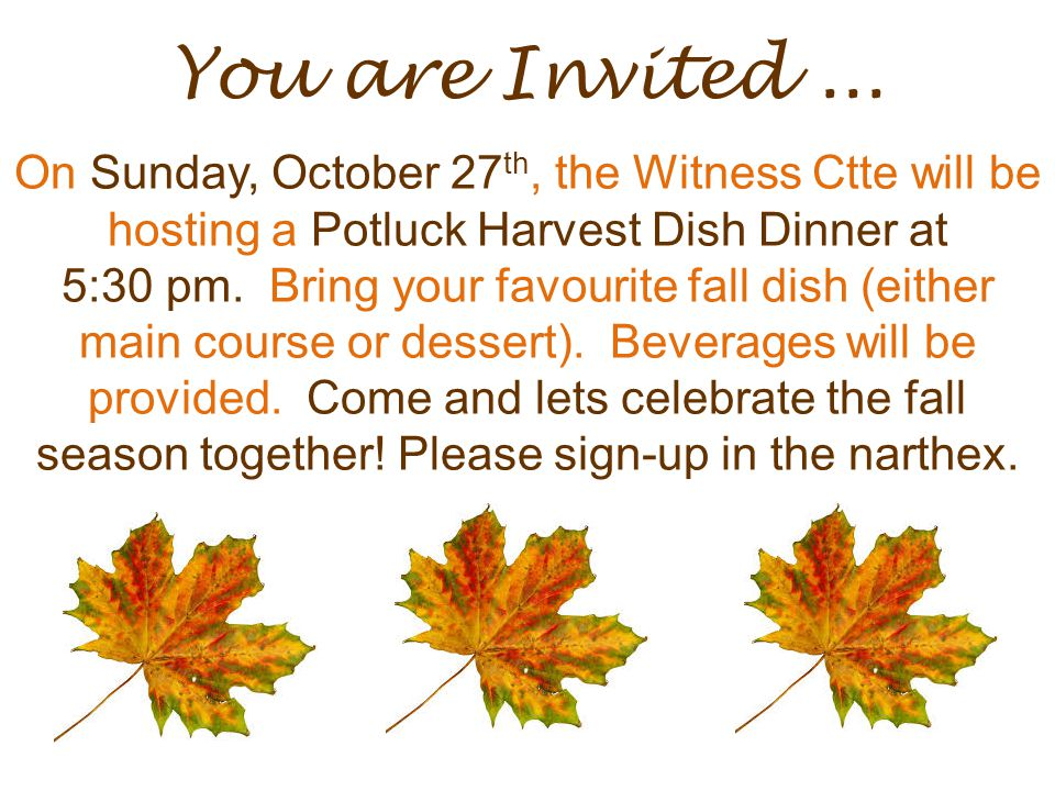 You are Invited... On Sunday, October 27 th, the Witness Ctte will be hosting a Potluck Harvest Dish Dinner at 5:30 pm. Bring your favourite fall dish