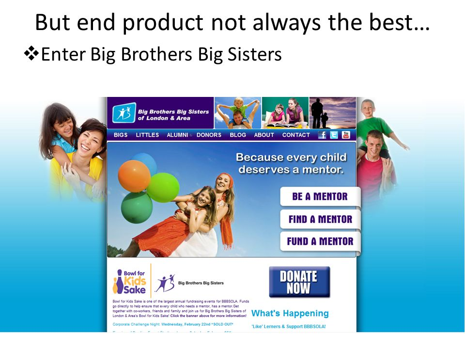But end product not always the best…  Enter Big Brothers Big Sisters