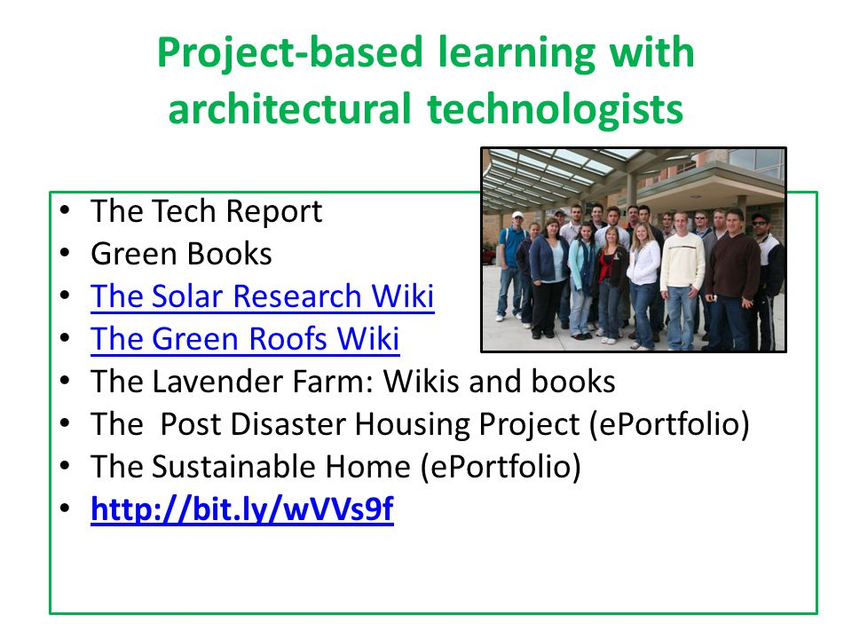 Project-based learning with architectural technologists The Tech Report Green Books The Solar Research Wiki The Green Roofs Wiki The Lavender Farm: Wikis and books The Post Disaster Housing Project (ePortfolio) The Sustainable Home (ePortfolio) http://bit.ly/wVVs9f