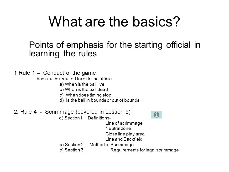 What are the basics? Points of emphasis for the starting official in learning the rules 1 Rule 1 – Conduct of the game basic rules required for sideli