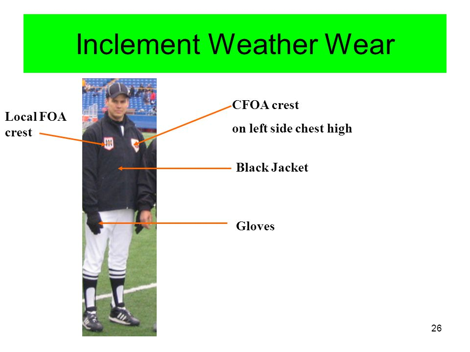 27 Official Uniform Inclement Weather Wear continued Rain wear -clear plastic or regulation stripped apparel Helpful Hints For Wet and /or cold weather 1) A cleaner's plastic bag, or green garbage bag, with holes cut for head and arms, and worn under jersey helps an official keep dry and warm.