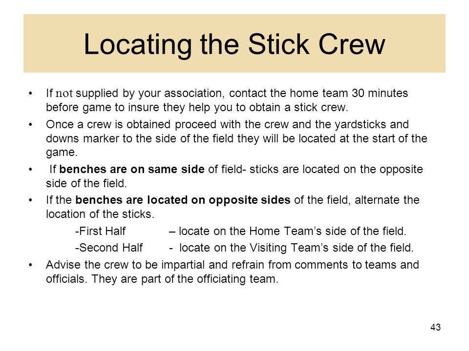43 Locating the Stick Crew If not supplied by your association, contact the home team 30 minutes before game to insure they help you to obtain a stick
