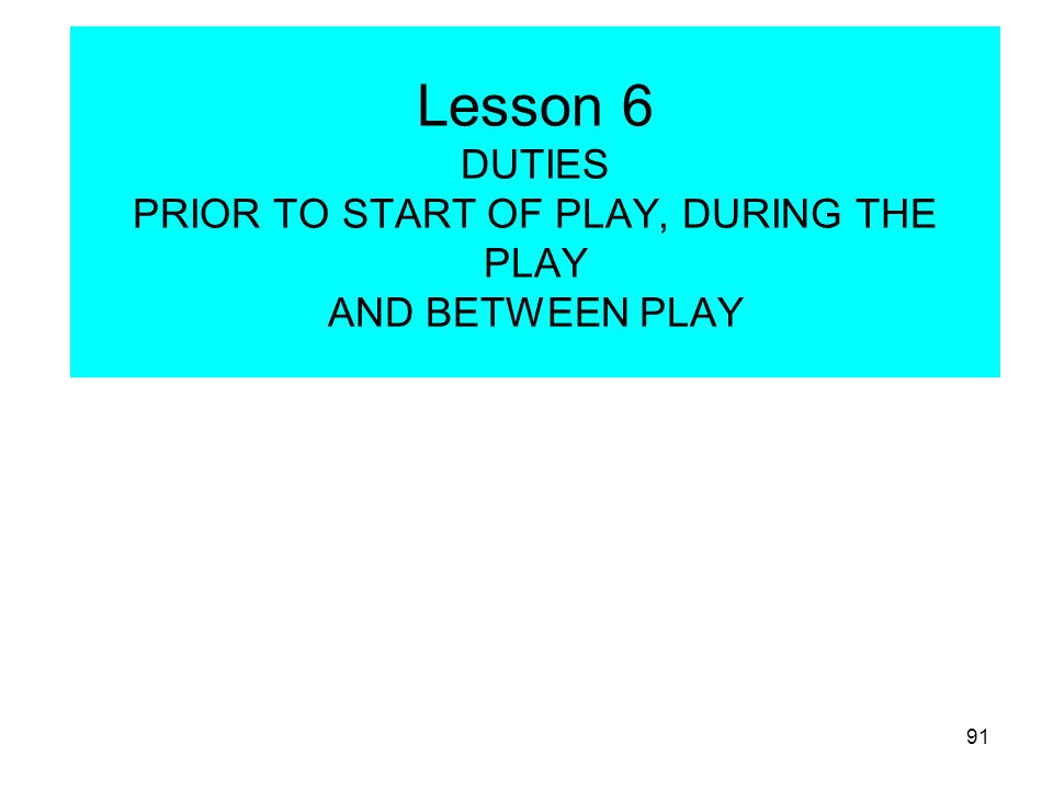 92 DUTIES PRIOR TO START OF PLAY AND BETWEEN PLAY 1.