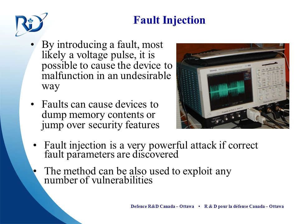 Defence R&D Canada – Ottawa R & D pour la défense Canada – Ottawa Fault Injection By introducing a fault, most likely a voltage pulse, it is possible