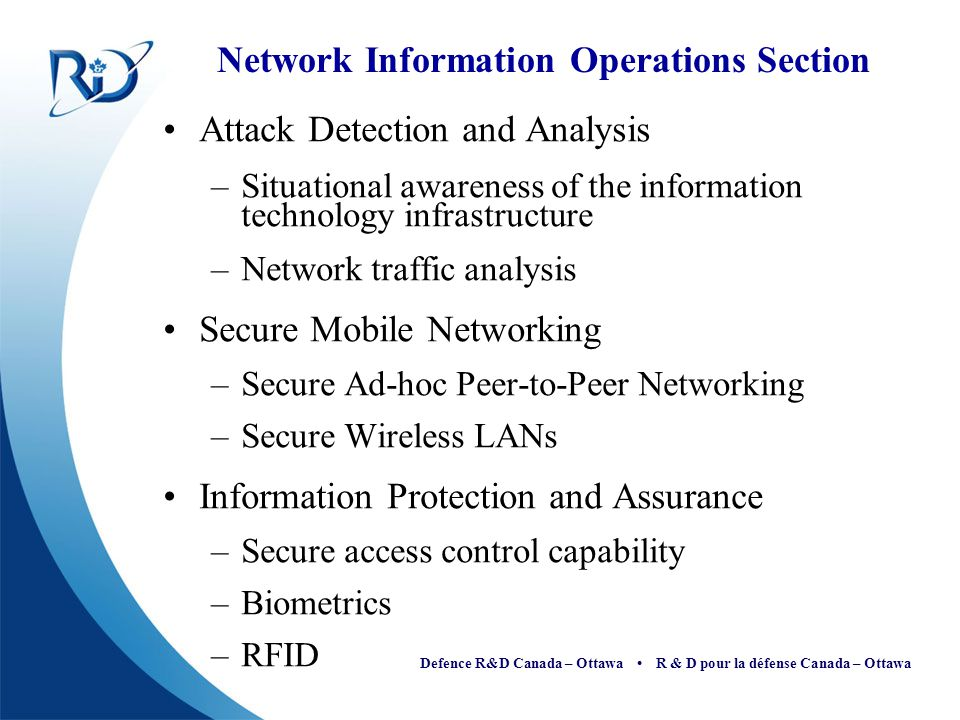 Defence R&D Canada – Ottawa R & D pour la défense Canada – Ottawa Evaluating Security Risks To assess the risk of security threats, the Open Web Application Security Project (OWASP) identifies other factors to security threat levels that include: –Damage Potential –Reproducibility –Exploitability –Affected users and –Discoverability (DREAD) Although the DREAD model is targeted towards software security threats, it can be applicable for RFID security.