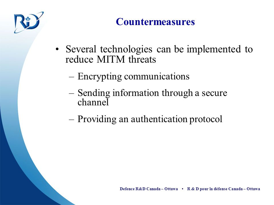 Defence R&D Canada – Ottawa R & D pour la défense Canada – Ottawa Countermeasures Several technologies can be implemented to reduce MITM threats –Encr