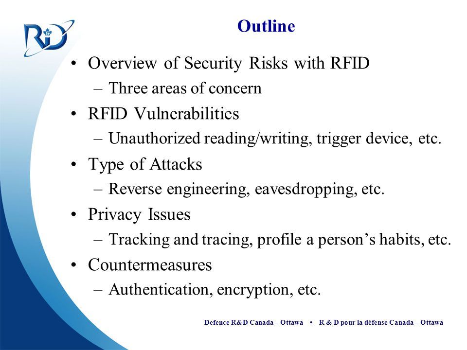 Defence R&D Canada – Ottawa R & D pour la défense Canada – Ottawa Outline Overview of Security Risks with RFID –Three areas of concern RFID Vulnerabil