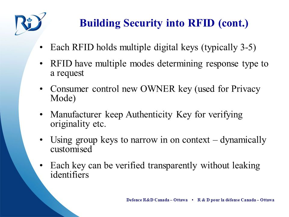 Defence R&D Canada – Ottawa R & D pour la défense Canada – Ottawa Building Security into RFID (cont.) Each RFID holds multiple digital keys (typically