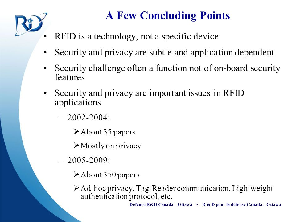 Defence R&D Canada – Ottawa R & D pour la défense Canada – Ottawa A Few Concluding Points RFID is a technology, not a specific device Security and pri