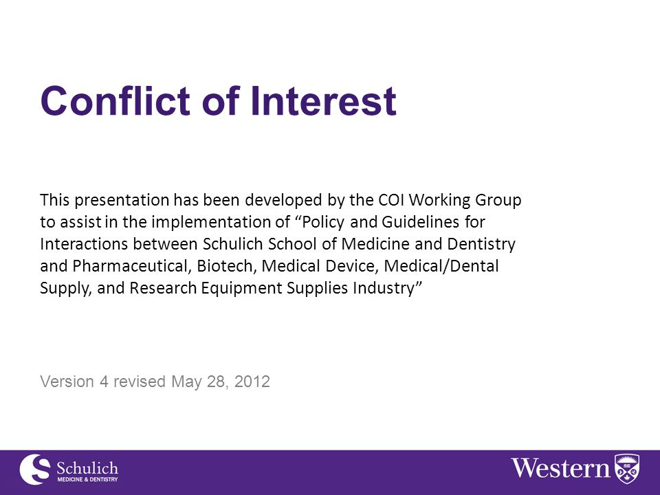 Continuing Professional Development Conflict of Interest This presentation has been developed by the COI Working Group to assist in the implementation of Policy and Guidelines for Interactions between Schulich School of Medicine and Dentistry and Pharmaceutical, Biotech, Medical Device, Medical/Dental Supply, and Research Equipment Supplies Industry Version 4 revised May 28, 2012