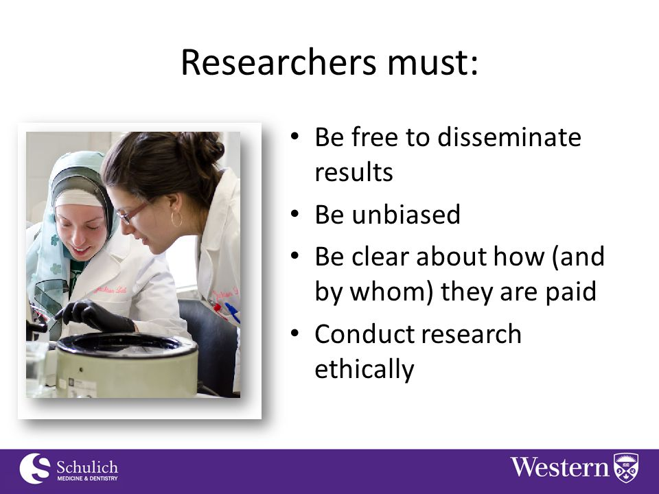 Continuing Professional Development Researchers must: Be free to disseminate results Be unbiased Be clear about how (and by whom) they are paid Conduct research ethically