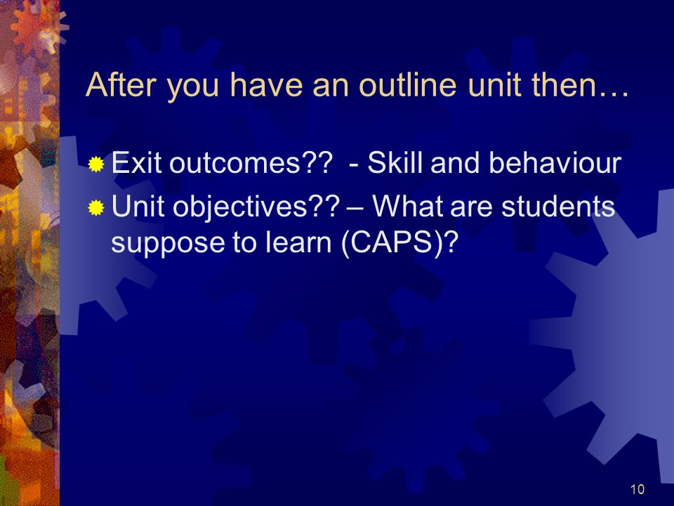 10 After you have an outline unit then…  Exit outcomes?? - Skill and behaviour  Unit objectives?? – What are students suppose to learn (CAPS)?