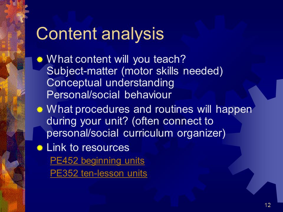 12 Content analysis  What content will you teach? Subject-matter (motor skills needed) Conceptual understanding Personal/social behaviour  What proc