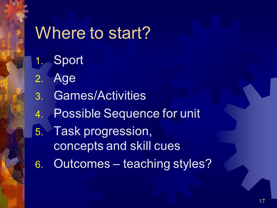 17 Where to start? 1. Sport 2. Age 3. Games/Activities 4. Possible Sequence for unit 5. Task progression, concepts and skill cues 6. Outcomes – teachi