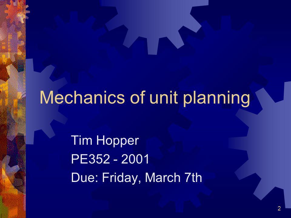 2 Mechanics of unit planning Tim Hopper PE352 - 2001 Due: Friday, March 7th