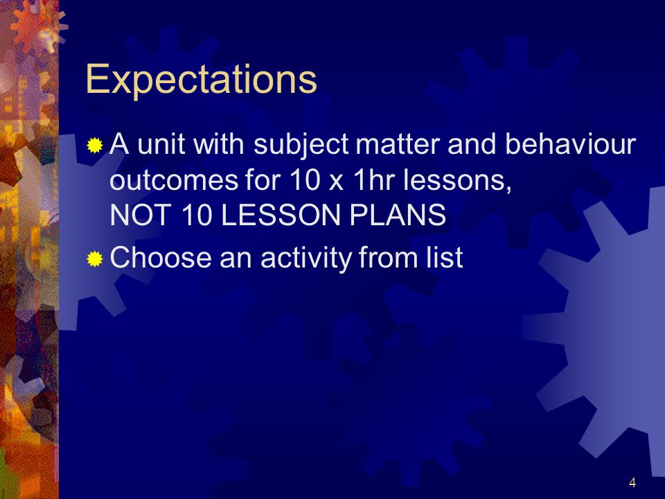 4 Expectations  A unit with subject matter and behaviour outcomes for 10 x 1hr lessons, NOT 10 LESSON PLANS  Choose an activity from list