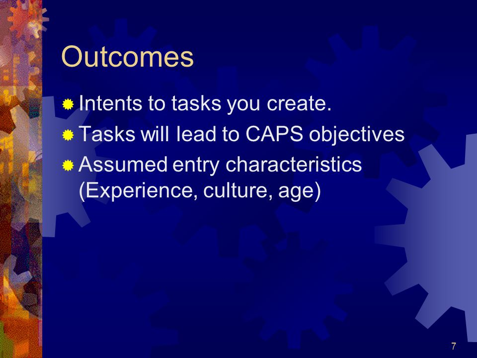 7 Outcomes  Intents to tasks you create.  Tasks will lead to CAPS objectives  Assumed entry characteristics (Experience, culture, age)