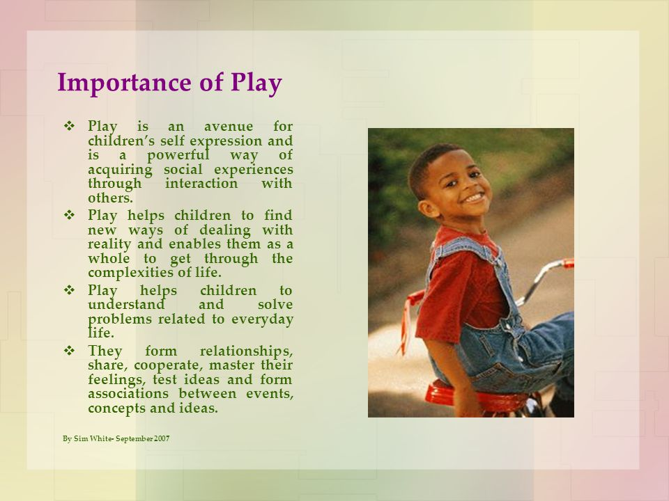 Importance of Play  Play is an avenue for children's self expression and is a powerful way of acquiring social experiences through interaction with o