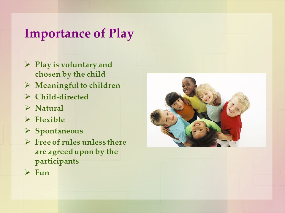 Importance of Play  Play is voluntary and chosen by the child  Meaningful to children  Child-directed  Natural  Flexible  Spontaneous  Free of