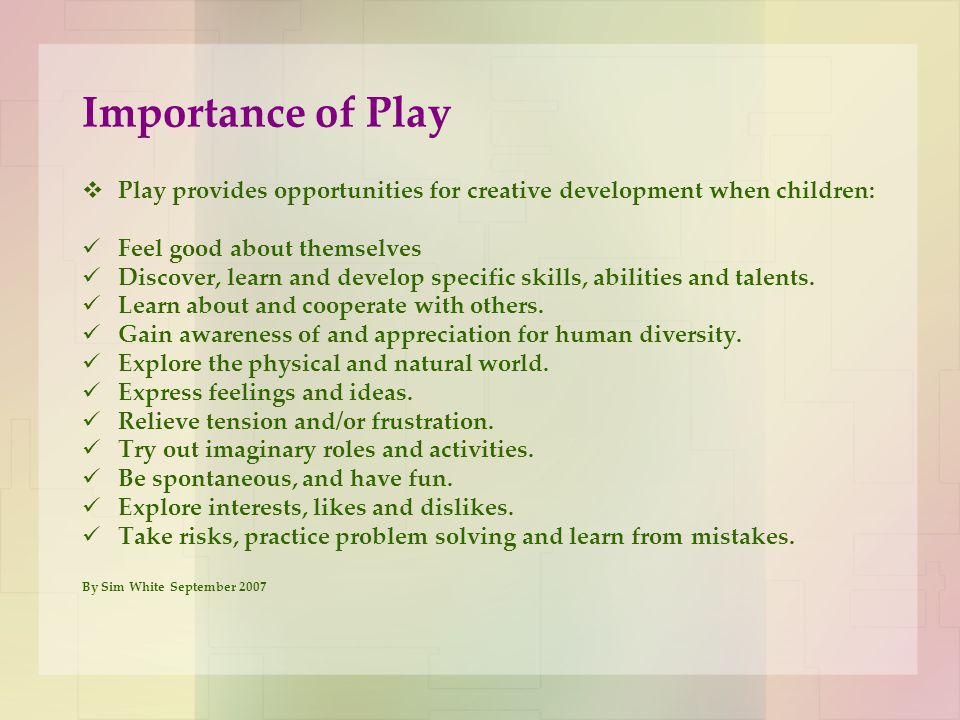 Importance of Play  Play provides opportunities for creative development when children: Feel good about themselves Discover, learn and develop specif
